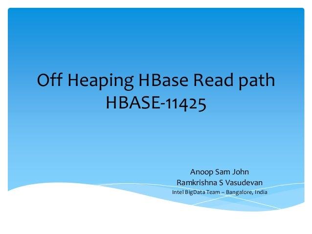 Off Heaping HBase Read path HBASE-11425 Anoop Sam John Ramkrishna S Vasudevan Intel BigData Team – Bangalore, India