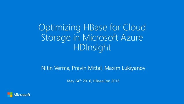 Optimizing HBase for Cloud Storage in Microsoft Azure HDInsight Nitin Verma, Pravin Mittal, Maxim Lukiyanov May 24th 2016,...
