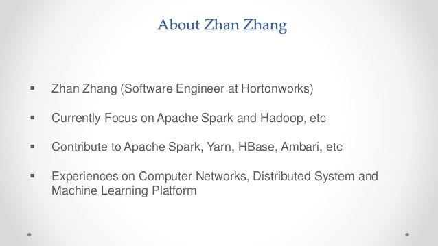About Zhan Zhang  Zhan Zhang (Software Engineer at Hortonworks)  Currently Focus on Apache Spark and Hadoop, etc  Contr...