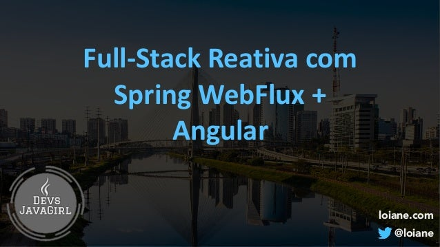 loiane.com @loiane Full-StackReativacom SpringWebFlux+ Angular