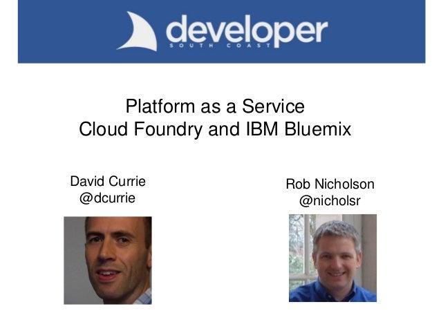 Platform as a Service Cloud Foundry and IBM Bluemix David Currie @dcurrie Rob Nicholson @nicholsr