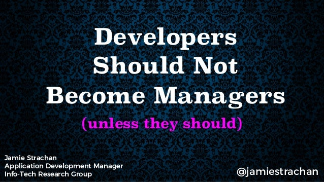 Developers Should Not Become Managers (unless they should) Jamie Strachan Application Development Manager Info-Tech Resear...
