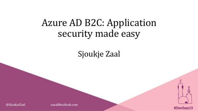 Azure AD B2C: Application security made easy Sjoukje Zaal @SjoukjeZaal szaal@outlook.com #DevSum19