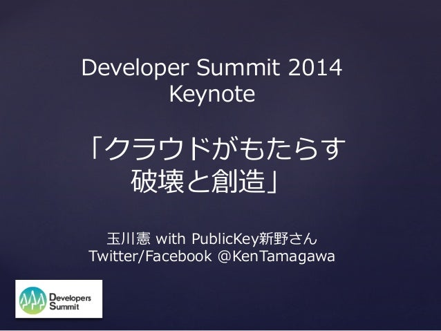 Developer  Summit  2014 Keynote  「クラウドがもたらす 破壊と創造」 ⽟玉川憲  with  PublicKey新野さん Twitter/Facebook  @KenTamagawa