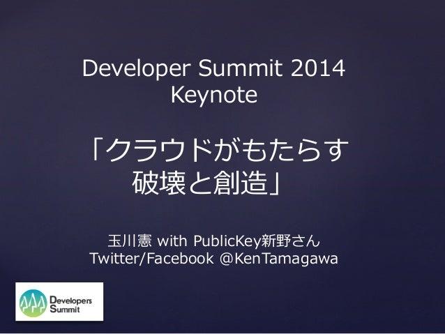 Developer Summit 2014 Keynote  「クラウドがもたらす 破壊と創造」 ⽟玉川憲 with PublicKey新野さん Twitter/Facebook @KenTamagawa