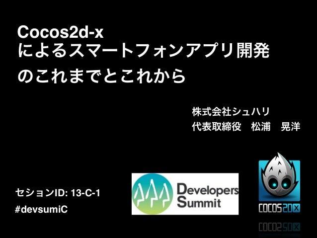 Cocos2d-x によるスマートフォンアプリ開発 のこれまでとこれから 株式会社シュハリ! 代表取締役松浦晃洋  セションID: 13-C-1! #devsumiC