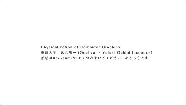 Physicalization of Computer Graphics 東京大学落合陽一 (@ochyai / Yoichi Ochiai:facebook) 感想は#devsumiかFBでつぶやいてください, よろしくです.