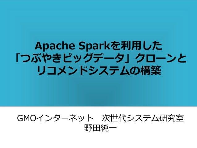 Apache Sparkを利用した 「つぶやきビッグデータ」クローンと リコメンドシステムの構築 GMOインターネット 次世代システム研究室 野田純一