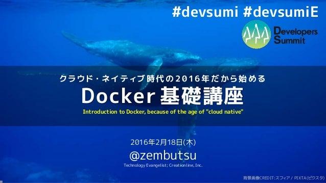 ク ラ ウ ド ・ ネ イ テ ィ ブ 時 代 の 2 0 1 6 年 だ か ら 始 め る Docker 基礎講座 2016年2月18日(木) @zembutsu Technology Evangelist; Creationline, I...