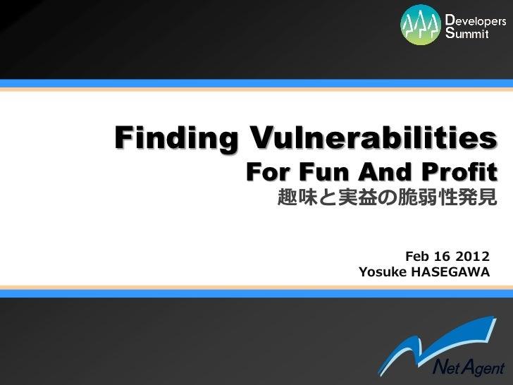 Finding Vulnerabilities       For Fun And Profit         趣味と実益の脆弱性発見                     Feb 16 2012               Yosuke ...