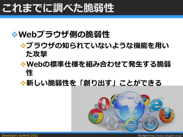 これまでに調べた脆弱性     Webブラウザ側の脆弱性           ブラウザの知られていないような機能を用い            た攻撃           Webの標準仕様を組み合わせて発生する脆弱            性...