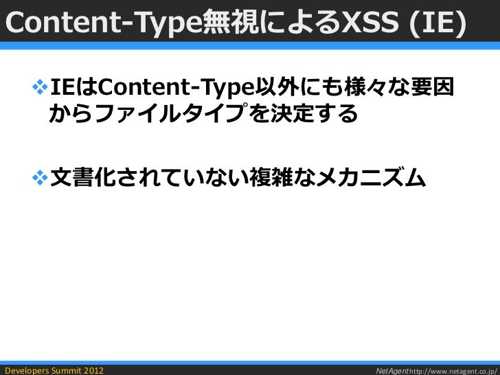 Content-Type無視によるXSS (IE)     IEはContent-Type以外にも様々な要因      からファイルタイプを決定する     文書化されていない複雑なメカニズムDevelopers Summit 2012  ...