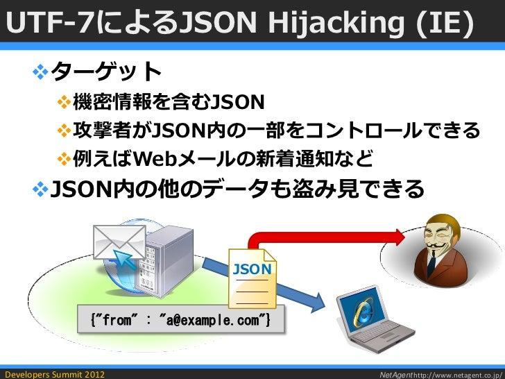 UTF-7によるJSON Hijacking (IE)     ターゲット           機密情報を含むJSON           攻撃者がJSON内の一部をコントロールできる           例えばWebメールの新着通知な...