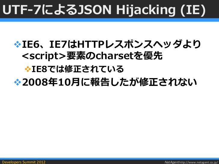 UTF-7によるJSON Hijacking (IE)     IE6、IE7はHTTPレスポンスヘッダより      <script>要素のcharsetを優先           IE8では修正されている     2008年10月に報...