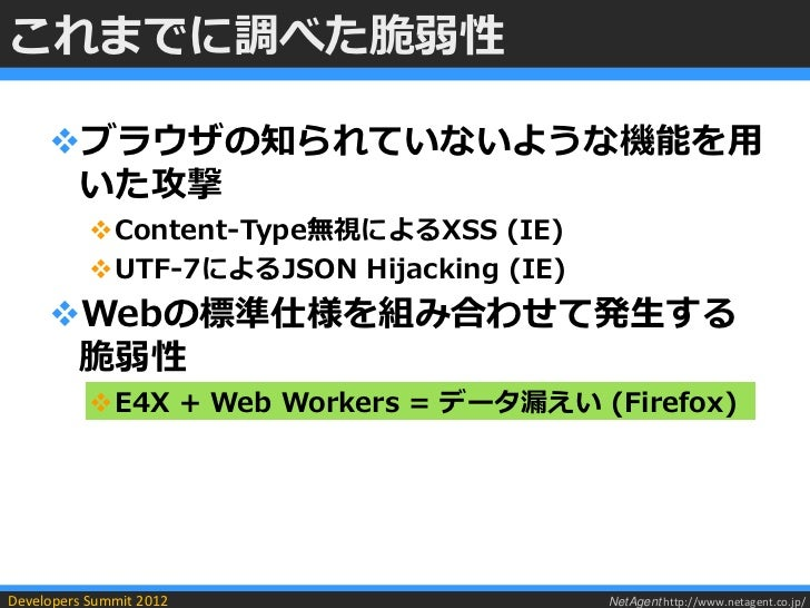 これまでに調べた脆弱性     ブラウザの知られていないような機能を用      いた攻撃           Content-Type無視によるXSS (IE)           UTF-7によるJSON Hijacking (IE)...