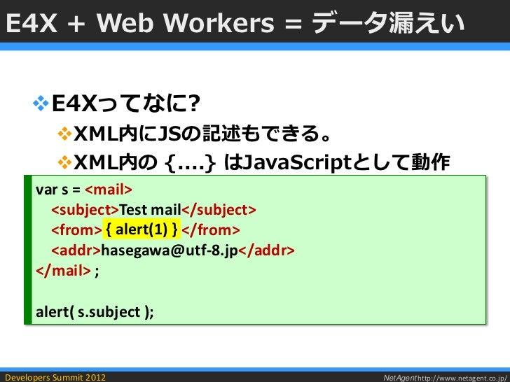 E4X + Web Workers = データ漏えい     E4Xってなに?           XML内にJSの記述もできる。           XML内の {....} はJavaScriptとして動作      var s = ...
