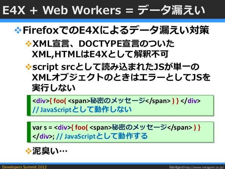 E4X + Web Workers = データ漏えい     FirefoxでのE4Xによるデータ漏えい対策           XML宣言、DOCTYPE宣言のついた            XML,HTMLはE4Xとして解釈不可     ...