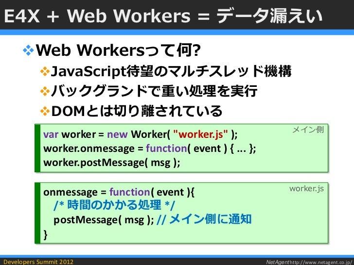 E4X + Web Workers = データ漏えい     Web Workersって何?           JavaScript待望のマルチスレッド機構           バックグランドで重い処理を実行           DO...