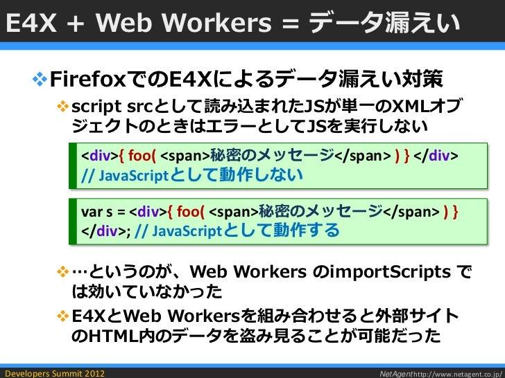 E4X + Web Workers = データ漏えい     FirefoxでのE4Xによるデータ漏えい対策           script srcとして読み込まれたJSが単一のXMLオブ            ジェクトのときはエラーとし...