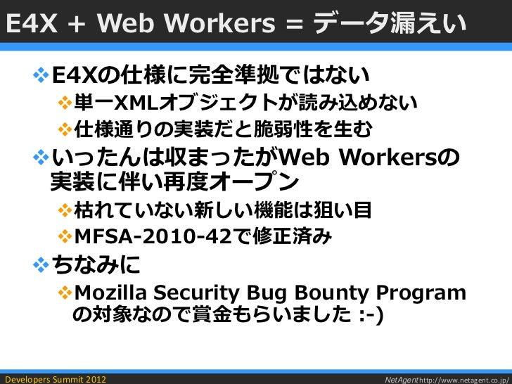 E4X + Web Workers = データ漏えい     E4Xの仕様に完全準拠ではない           単一XMLオブジェクトが読み込めない           仕様通りの実装だと脆弱性を生む     いったんは収まったがWe...