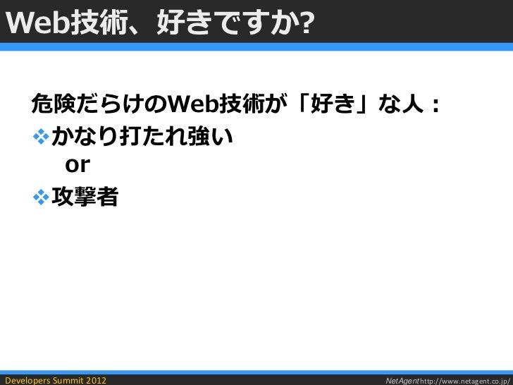Web技術、好きですか?     危険だらけのWeb技術が「好き」な人:     かなり打たれ強い       or     攻撃者Developers Summit 2012   NetAgent http://www.netagent....