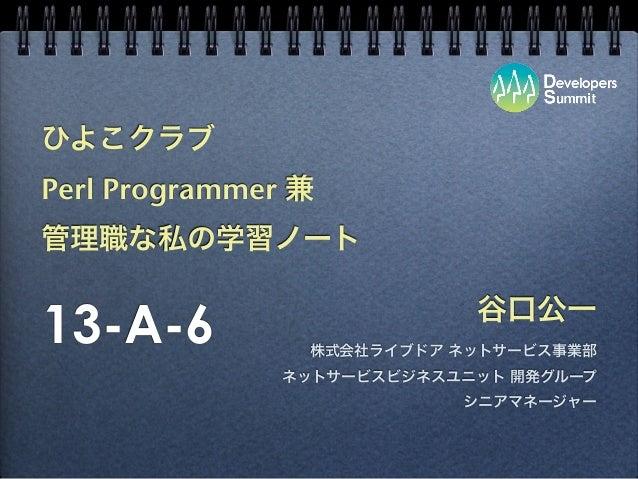 ひよこクラブ Perl Programmer 兼 管理職な私の学習ノート 谷口公一 株式会社ライブドア ネットサービス事業部 ネットサービスビジネスユニット 開発グループ シニアマネージャー 13-A-6