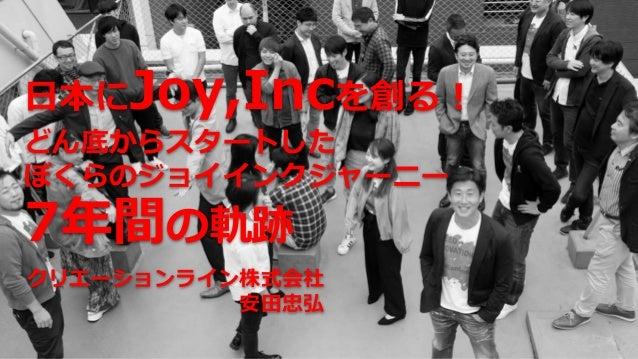日本にJoy,Incを創る! どん底からスタートした ぼくらのジョイインクジャーニー 7年間の軌跡 クリエーションライン株式会社 安田忠弘