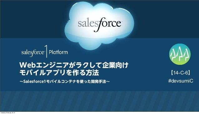 Webエンジニアがラクして企業向け モバイルアプリを作る方法 ∼Salesforce1モバイルコンテナを使った開発手法∼  Tuesday, February 18, 14  【14-C-6】 #devsumiC