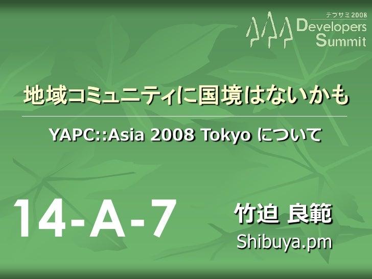 地域コミュニティに国境はないかも  YAPC::Asia 2008 Tokyo について     14-A-7            竹迫 良範                   Shibuya.pm