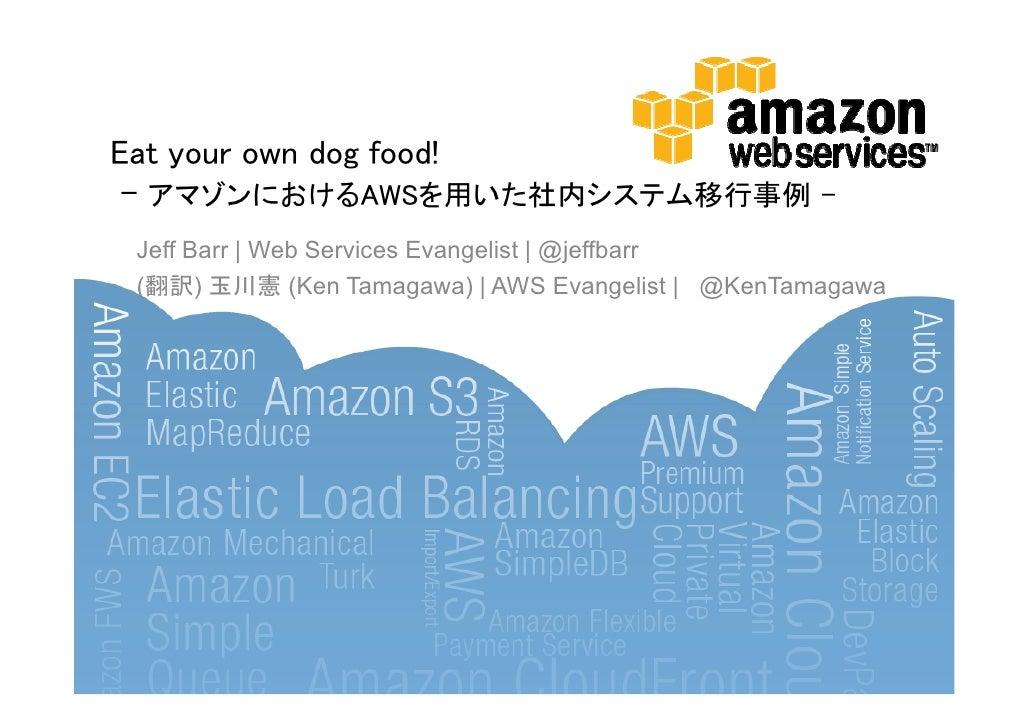 Eat your own dog food! - アマゾンにおけるAWSを用いた社内システム移行事例 - Jeff Barr   Web Services Evangelist   @jeffbarr (翻訳) 玉川憲 (Ken Tamagaw...