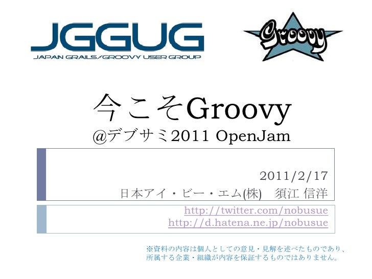 今こそGroovy@デブサミ2011 OpenJam<br />2011/2/17<br />日本アイ・ビー・エム(株) 須江 信洋<br />http://twitter.com/nobusuehttp://d.hatena.ne.jp/no...