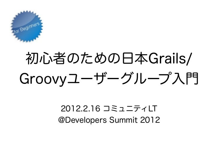 初心者のための日本Grails/Groovyユーザーグループ入門   2012.2.16 コミュニティLT   @Developers Summit 2012