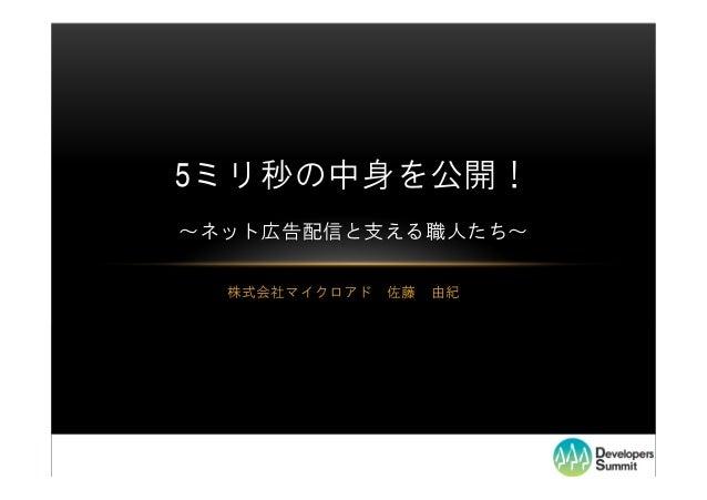5ミリ秒の中身を公開!~ネット広告配信と支える職人たち~  株式会社マイクロアド   佐藤   由紀
