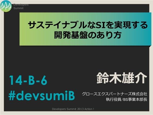 DevelopersSummit         サステイナブルなSIを実現する            開発基盤のあり方14-B-6                                         鈴木雄介#devsumiB  ...