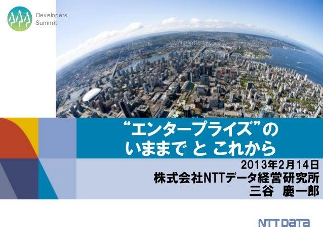 """DevelopersSummit             """"エンタープライズ""""の             いままで と これから                      2013年2月14日               株式会社NTTデータ経..."""