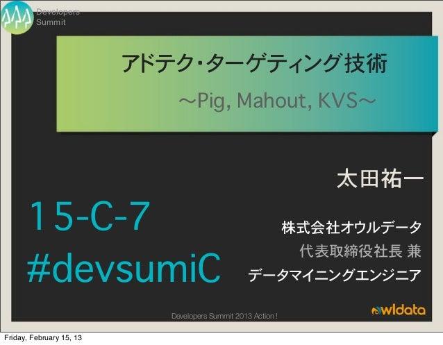 Developers         Summit                          アドテク・ターゲティング技術                             〜Pig, Mahout, KVS〜          ...