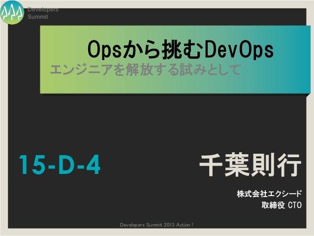 DevelopersSummit             Opsから挑むDevOps       エンジニアを解放する試みとして15-D-4                                           千葉則行     ...