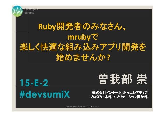 DevelopersSummit   Ruby開発者のみなさん、       開発者のみなさん、       開発者のみなさん             で        mrubyで楽しく快適な組み込みアプリ開発楽しく快適な組み込みアプリ開発を...