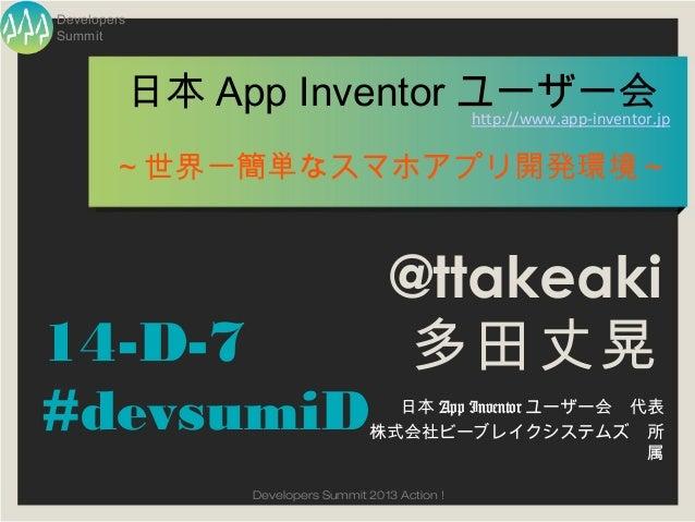 DevelopersSummit         日本 App Inventor ユーザー会                         http://www.app-inventor.jp        ~世界一簡単なスマホアプリ開発環境...