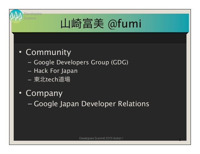Developers Summit              山崎富美 @fumi• Community   – Google Developers Group (GDG)   – Hack For Japan   – 東北tech道場• Co...