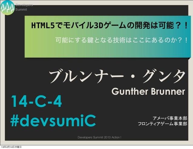 Developers       Summit                HTML5でモバイル3Dゲームの開発は可能?!                    可能にする         となる技術はここにあるのか?!           ...
