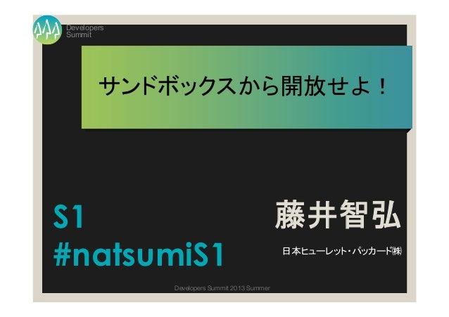 Summit Developers Developers Summit 2013 Summer サンドボックスから開放せよ! 藤井智弘 日本ヒューレット・パッカード㈱ S1 #natsumiS1