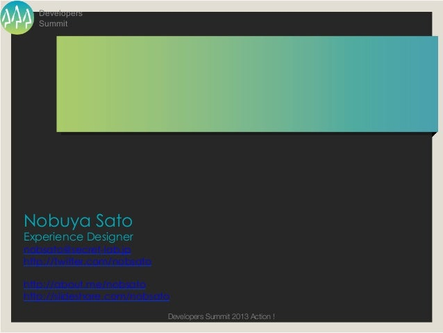 Developers   SummitNobuya SatoExperience Designernobsato@secret-lab.jphttp://twitter.com/nobsatohttp://about.me/nobsatohtt...