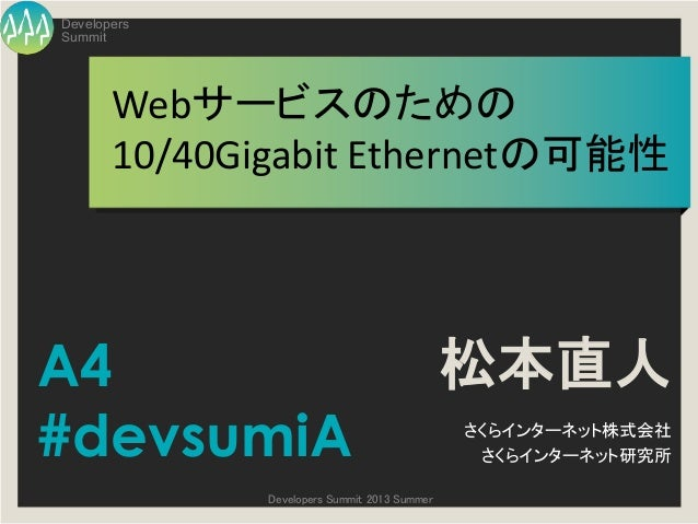 Summit Developers Developers Summit 2013 Summer Webサービスのための 10/40Gigabit Ethernetの可能性 松本直人 さくらインターネット株式会社 さくらインターネット研究所 A4...