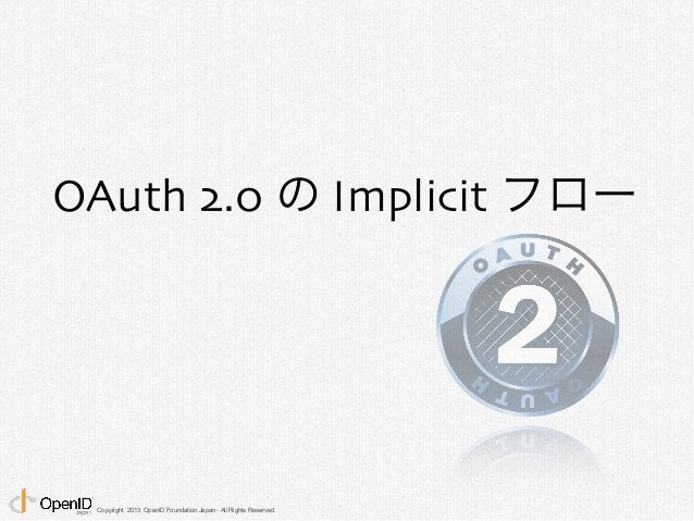 OAuth 2.0 の Implicit フロー  Copyright 2013 OpenID Foundation Japan - All Rights Reserved.