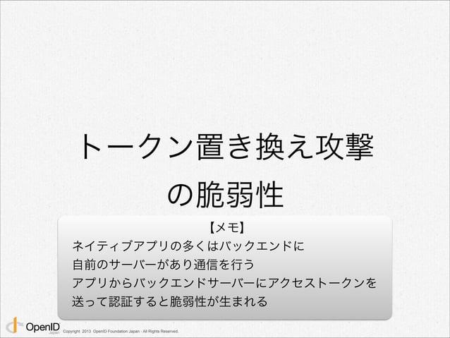 トークン置き換え攻撃  の脆弱性  Copyright 2013 OpenID Foundation Japan - All Rights Reserved.  【メモ】  ネイティブアプリの多くはバックエンドに  自前のサーバーがあり通信を行...