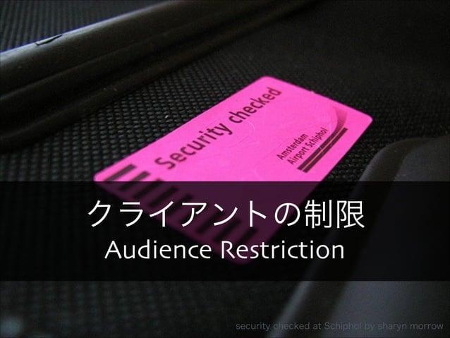 クライアントの制限  Audience Restriction  Copyright 2013 OpenID Foundation Japan - All Rights Reserved. security checked at Schipho...