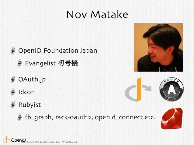 Nov Matake  OpenID Foundation Japan  Evangelist 初号機  OAuth.jp  Idcon  Rubyist  fb_graph, rack-oauth2, openid_connect etc. ...