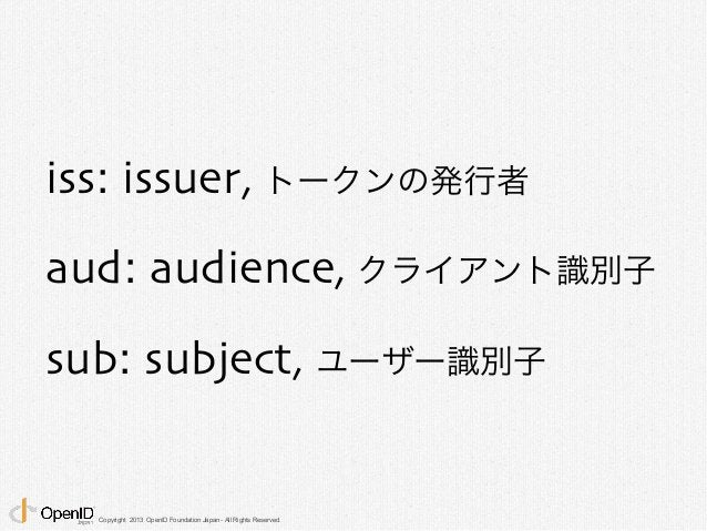 iss: issuer, トークンの発行者  aud: audience, クライアント識別子  sub: subject, ユーザー識別子  Copyright 2013 OpenID Foundation Japan - All Right...